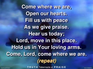 Come where we are, Open our hearts. Fill us with peace As we give praise. Hear us today;