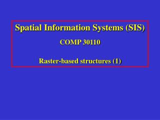 Spatial Information Systems (SIS) COMP 30110 Raster-based structures (1)