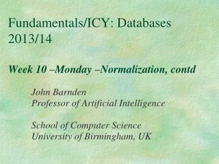 Fundamentals/ICY: Databases 2013/14 Week 10 –Monday –Normalization, contd