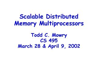 Scalable Distributed Memory Multiprocessors Todd C. Mowry CS 495 March 28 & April 9, 2002