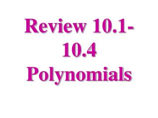 Review 10.1-10.4 Polynomials
