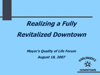 Realizing a Fully Revitalized Downtown Mayor's Quality of Life Forum August 18, 2007