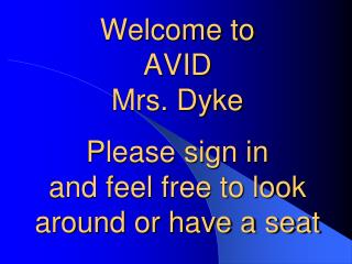 Welcome to  AVID Mrs. Dyke Please sign in  and feel free to look around or have a seat