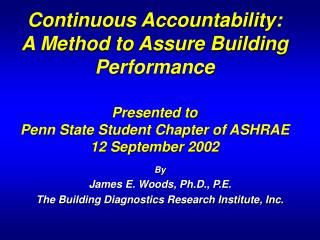 Continuous Accountability:  A Method to Assure Building Performance   Presented to  Penn State Student Chapter of ASHRAE