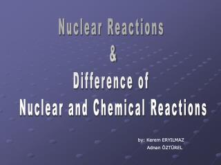 Nuclear Reactions  & Difference of  Nuclear and Chemical Reactions