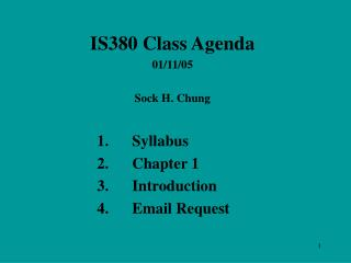 IS380 Class Agenda 01 / 11 / 05 Sock H. Chung 	1.	Syllabus 			2.	Chapter 1 			3.	Introduction