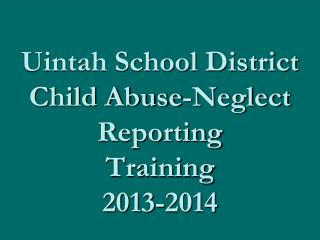 Uintah School District Child Abuse-Neglect Reporting Training 2013-2014