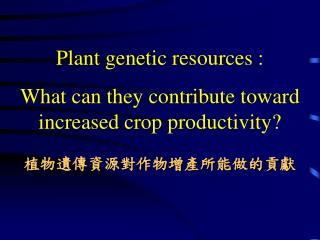Plant genetic resources : What can they contribute toward increased crop productivity? 植物遺傳資源對作物增產