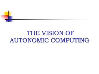 THE VISION OF AUTONOMIC COMPUTING
