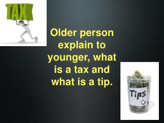 Older person explain to younger, what is a tax and what is a tip.