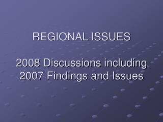 REGIONAL ISSUES 2008 Discussions including 2007 Findings and Issues