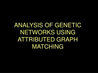 ANALYSIS OF GENETIC NETWORKS USING ATTRIBUTED GRAPH MATCHING