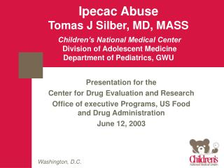 Ipecac Abuse Tomas J Silber, MD, MASS Children's National Medical Center  Division of Adolescent Medicine  Department of
