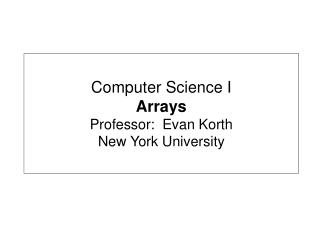 Computer Science I Arrays Professor:  Evan Korth New York University