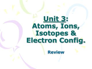 Unit 3 : Atoms, Ions, Isotopes & Electron Config.