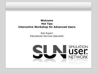 Welcome Hot Tips Interactive Workshop for Advanced Users Rob Rupert