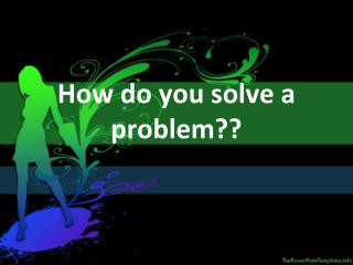 How do you solve a problem??