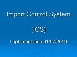 Import Control System (ICS) Implementation 01/07/2009
