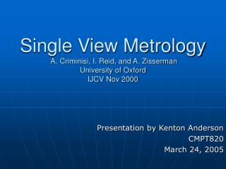 Single View Metrology  A. Criminisi, I. Reid, and A. Zisserman University of Oxford IJCV Nov 2000