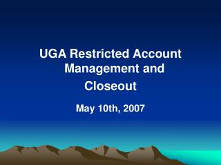UGA Restricted Account Management and Closeout May 10th, 2007