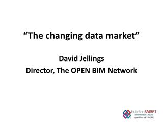"""The  changing data market "" David  Jellings Director , The OPEN BIM Network"