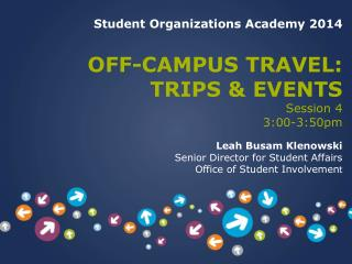 Student Organizations Academy 2014 OFF-CAMPUS TRAVEL:  TRIPS & EVENTS   Session 4 3:00-3:50pm