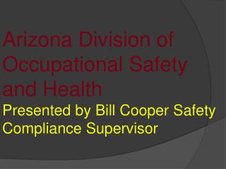 Arizona Division of Occupational Safety and Health Presented by Bill Cooper Safety Compliance Supervisor
