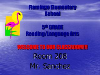 Flamingo Elementary School 5 th  GRADE Reading/Language Arts WELCOME TO OUR CLASSROOM!!!