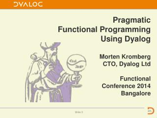 Pragmatic  Functional Programming Using Dyalog Morten Kromberg CTO, Dyalog Ltd