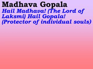 Madhava Gopala Hail Madhava! ( The Lord of Laksmi ) Hail Gopala! (Protector of individual souls )