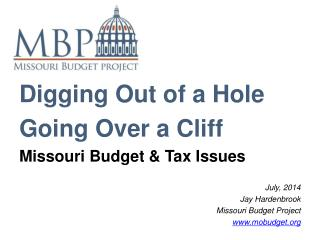 Digging Out of a Hole Going Over a Cliff Missouri Budget & Tax Issues July, 2014 Jay Hardenbrook