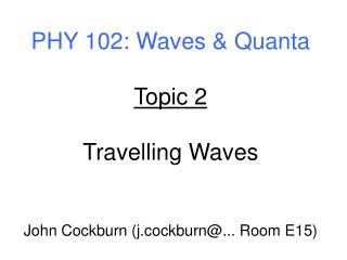 PHY 102: Waves & Quanta Topic 2 Travelling Waves John Cockburn (j.cockburn@... Room E15)