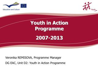 Veronik a REMISOVA , Programme Manager DG EAC, Unit D2: Youth in Action Progr amme