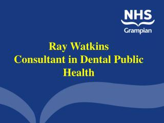 Ray Watkins  Consultant in Dental Public Health