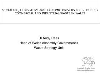 STRATEGIC, LEGISLATIVE and ECONOMIC DRIVERS FOR REDUCING COMMERCIAL AND INDUSTRIAL WASTE IN WALES