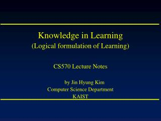 Knowledge in Learning (Logical formulation of Learning) CS570 Lecture Notes by Jin Hyung Kim