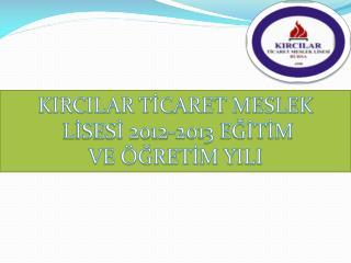 KIRCILAR TİCARET MESLEK  LİSESİ 2012-2013 EĞİTİM  VE ÖĞRETİM YILI