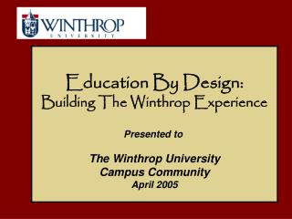 Education By Design: Building The Winthrop Experience Presented to  The Winthrop University Campus Community April 2005