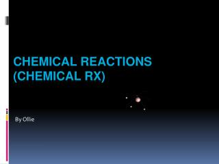 Chemical Reactions (Chemical Rx)