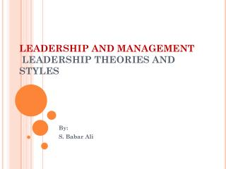 LEADERSHIP AND MANAGEMENT  LEADERSHIP THEORIES AND STYLES