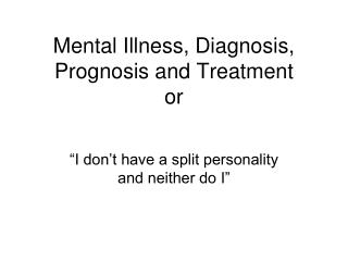 Mental Illness, Diagnosis, Prognosis and Treatment  or