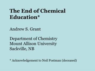 The End of Chemical Education* Andrew S. Grant Department of Chemistry Mount Allison University