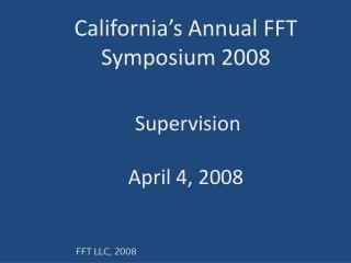 California's Annual FFT Symposium 2008 Supervision April 4, 2008