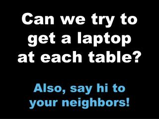 Can we try to get a laptop at each table? Also, say hi to  your neighbors!