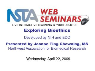 Exploring Bioethics  Developed by NIH and EDC Presented by Jeanne Ting Chowning, MS Northwest Association for Biomedical