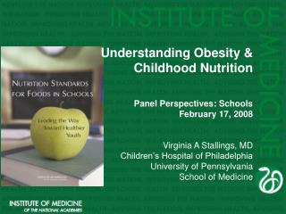 Understanding Obesity & Childhood Nutrition Panel Perspectives: Schools February 17, 2008 Virginia A Stallings, MD C