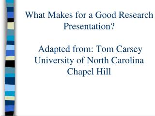 What Makes for a Good Research Presentation   Adapted from: Tom Carsey University of North Carolina Chapel Hill