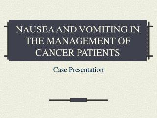 NAUSEA AND VOMITING IN THE MANAGEMENT OF CANCER PATIENTS
