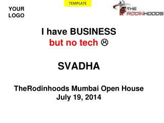 I have BUSINESS but no tech   SVADHA TheRodinhoods Mumbai Open House  July 19, 2014