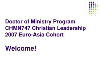 Doctor of Ministry Program CHMN747 Christian Leadership 2007 Euro-Asia Cohort Welcome!